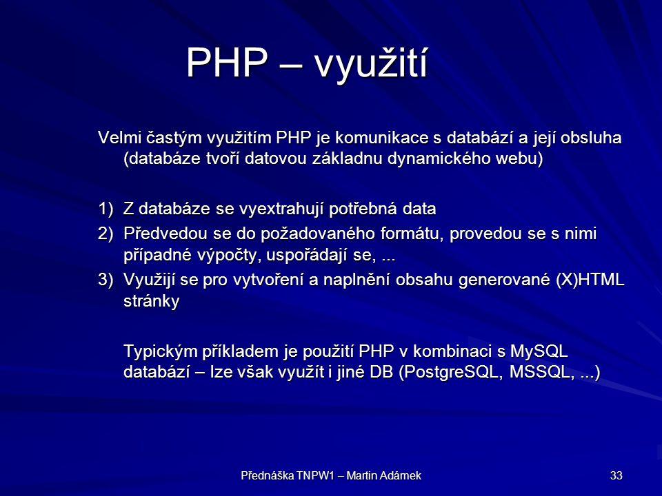 Přednáška TNPW1 – Martin Adámek 33 PHP – využití Velmi častým využitím PHP je komunikace s databází a její obsluha (databáze tvoří datovou základnu dynamického webu) 1)Z databáze se vyextrahují potřebná data 2)Předvedou se do požadovaného formátu, provedou se s nimi případné výpočty, uspořádají se,...