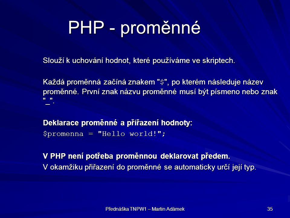 Přednáška TNPW1 – Martin Adámek 35 PHP - proměnné Slouží k uchování hodnot, které používáme ve skriptech.