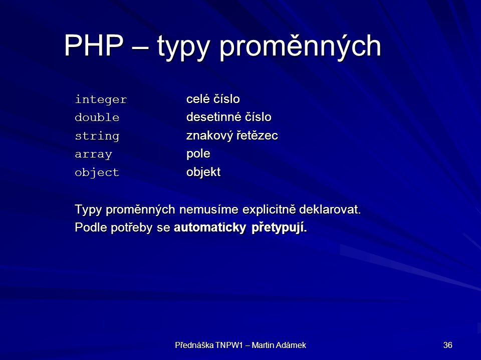 Přednáška TNPW1 – Martin Adámek 36 PHP – typy proměnných integer celé číslo double desetinné číslo string znakový řetězec array pole object objekt Typy proměnných nemusíme explicitně deklarovat.