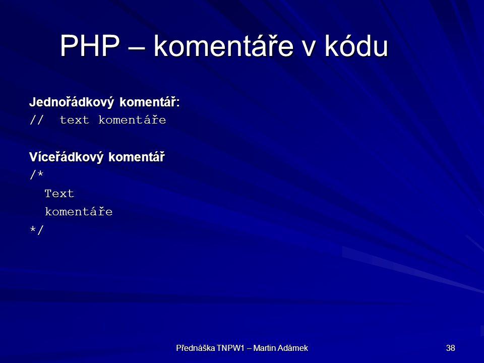 Přednáška TNPW1 – Martin Adámek 38 PHP – komentáře v kódu Jednořádkový komentář: // text komentáře Víceřádkový komentář /* Text Text komentáře komentáře*/
