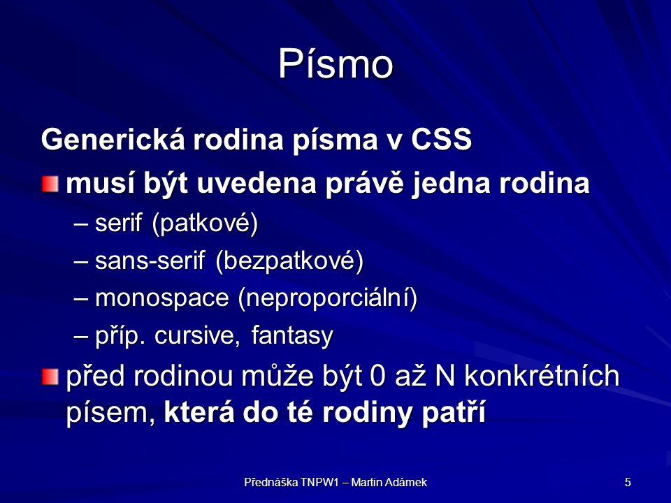 Přednáška TNPW1 – Martin Adámek 5 Písmo Generická rodina písma v CSS musí být uvedena právě jedna rodina –serif (patkové) –sans-serif (bezpatkové) –monospace (neproporciální) –příp.