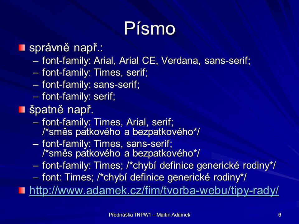 Přednáška TNPW1 – Martin Adámek 6 Písmo správně např.: –font-family: Arial, Arial CE, Verdana, sans-serif; –font-family: Times, serif; –font-family: sans-serif; –font-family: serif; špatně např.