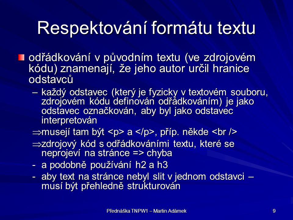 Přednáška TNPW1 – Martin Adámek 9 Respektování formátu textu odřádkování v původním textu (ve zdrojovém kódu) znamenají, že jeho autor určil hranice odstavců –každý odstavec (který je fyzicky v textovém souboru, zdrojovém kódu definován odřádkováním) je jako odstavec označkován, aby byl jako odstavec interpretován  musejí tam být a, příp.