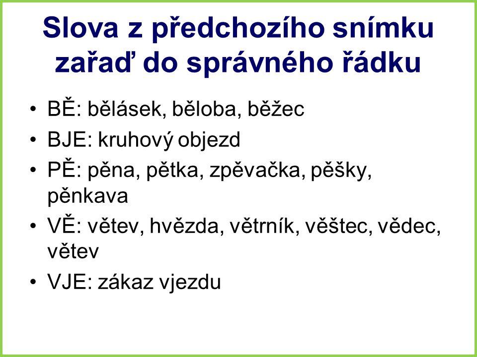 Slova z předchozího snímku zařaď do správného řádku BĚ: bělásek, běloba, běžec BJE: kruhový objezd PĚ: pěna, pětka, zpěvačka, pěšky, pěnkava VĚ: větev