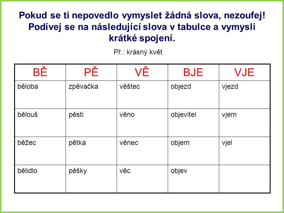Pokud se ti nepovedlo vymyslet žádná slova, nezoufej! Podívej se na následující slova v tabulce a vymysli krátké spojení. BĚPĚVĚBJEVJE bělobazpěvačkav
