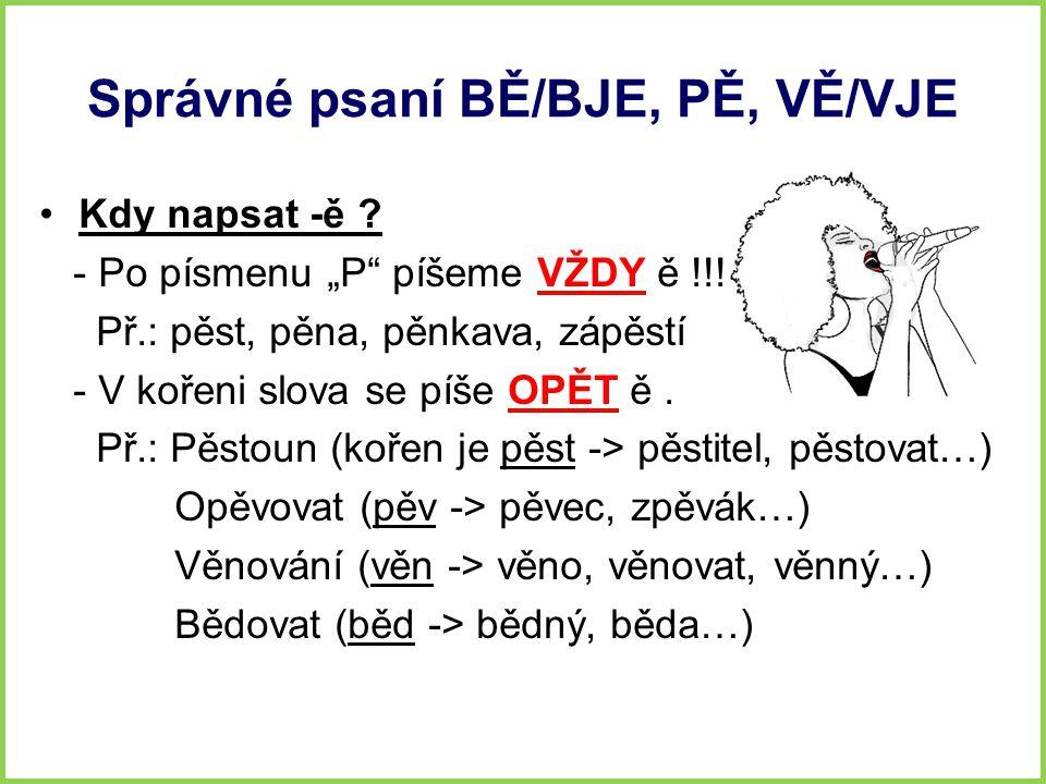 """Správné psaní BĚ/BJE, PĚ, VĚ/VJE Kdy napsat -ě ? - Po písmenu """"P"""" píšeme VŽDY ě !!! Př.: pěst, pěna, pěnkava, zápěstí - V kořeni slova se píše OPĚT ě."""
