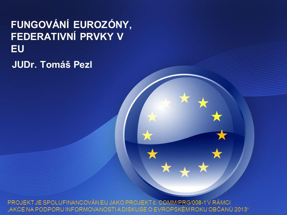 """FUNGOVÁNÍ EUROZÓNY, FEDERATIVNÍ PRVKY V EU JUDr. Tomáš Pezl PROJEKT JE SPOLUFINANCOVÁN EU JAKO PROJEKT č. COMM/PRG/008-1 V RÁMCI """"AKCE NA PODPORU INFO"""