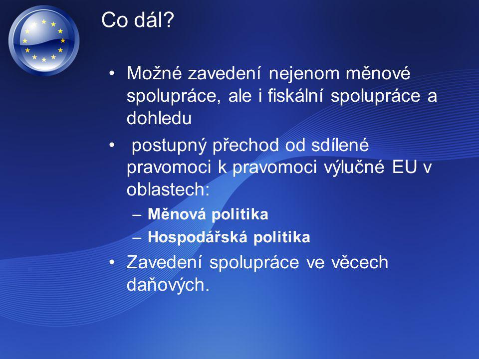Co dál? Možné zavedení nejenom měnové spolupráce, ale i fiskální spolupráce a dohledu postupný přechod od sdílené pravomoci k pravomoci výlučné EU v o