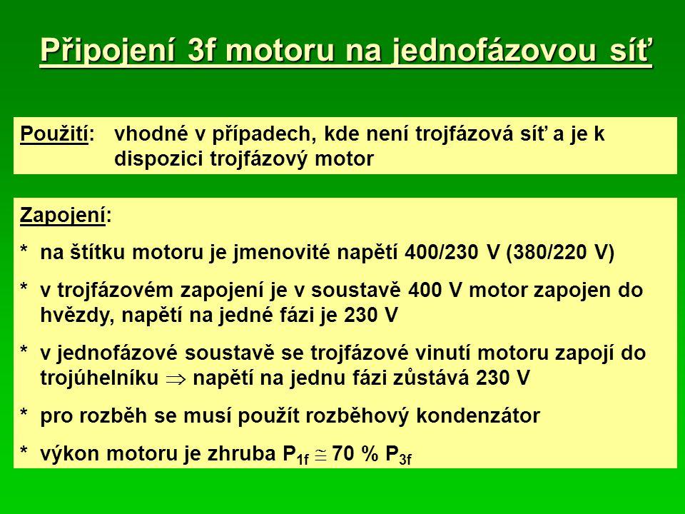 Připojení 3f motoru na jednofázovou síť V1W1 PE U1 L1L3L2 PE 230 V 400 V 3fázová síť PE V1 W1 U1 L1 N C 230 V 1fázová síť C L1N Činnost motoru: *C min = 68 ( (  F, kW) *velikost C je dána požadovaným záběrovým momentem *podle připojeného C zůstane pomocná fáze připojena, nebo se odpojí