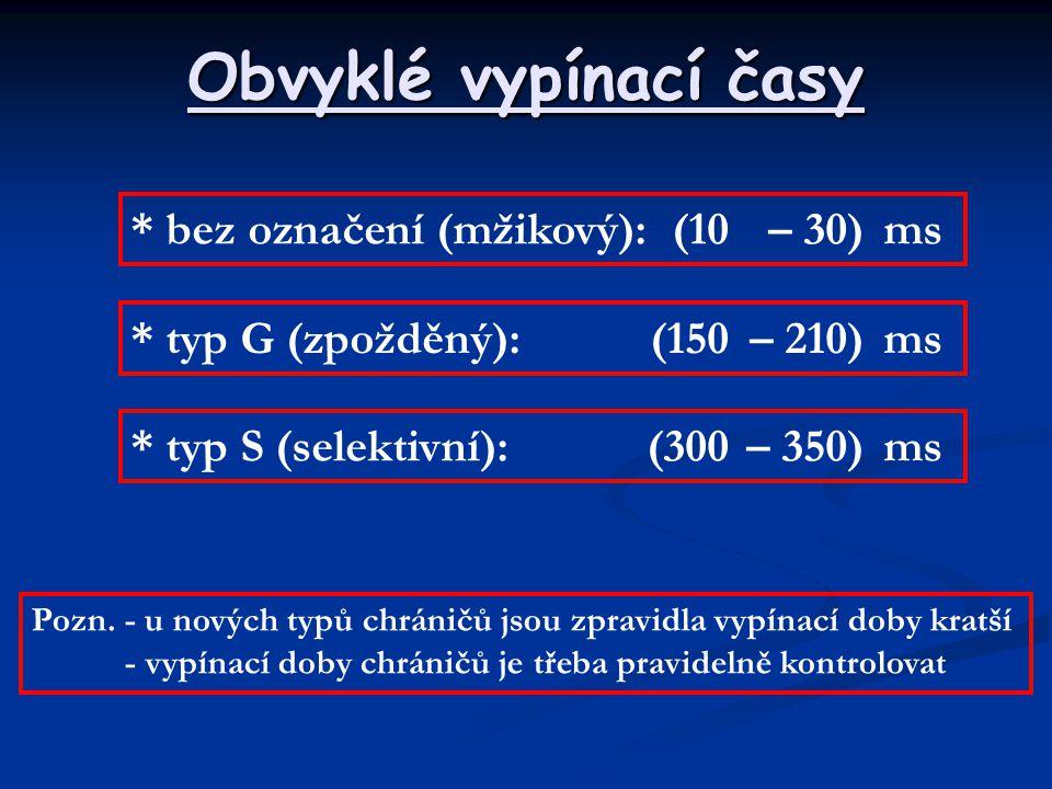 Obvyklé vypínací časy * bez označení (mžikový):(10– 30)ms * typ G (zpožděný):(150– 210)ms * typ S (selektivní):(300– 350)ms Pozn. - u nových typů chrá