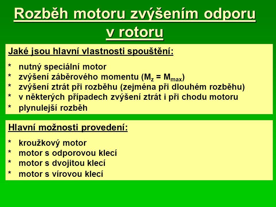 Rozběh motoru zvýšením odporu v rotoru Jaké jsou hlavní vlastnosti spouštění: *nutný speciální motor *zvýšení záběrového momentu (M z = M max ) *zvýšení ztrát při rozběhu (zejména při dlouhém rozběhu) *v některých případech zvýšení ztrát i při chodu motoru *plynulejší rozběh Hlavní možnosti provedení: *kroužkový motor *motor s odporovou klecí *motor s dvojitou klecí *motor s vírovou klecí