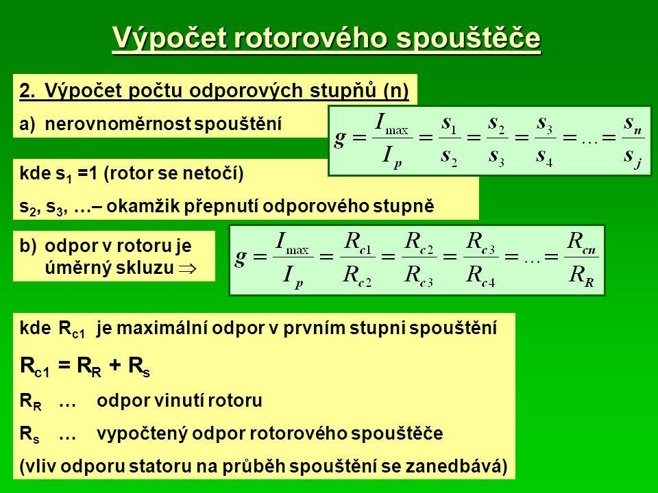Výpočet rotorového spouštěče 2.Výpočet počtu odporových stupňů (n) a)nerovnoměrnost spouštění kde s 1 =1 (rotor se netočí) s 2, s 3, …– okamžik přepnutí odporového stupně b)odpor v rotoru je úměrný skluzu  kdeR c1 je maximální odpor v prvním stupni spouštění R c1 = R R + R s R R …odpor vinutí rotoru R s …vypočtený odpor rotorového spouštěče (vliv odporu statoru na průběh spouštění se zanedbává)