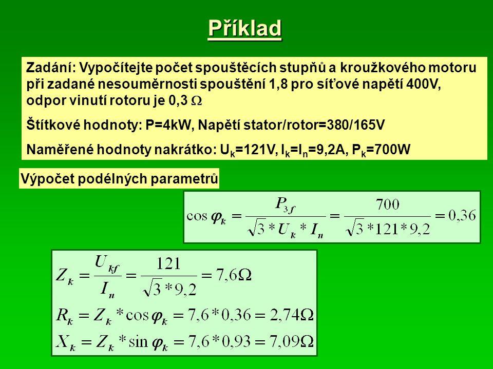 Příklad Zadání: Vypočítejte počet spouštěcích stupňů a kroužkového motoru při zadané nesouměrnosti spouštění 1,8 pro síťové napětí 400V, odpor vinutí rotoru je 0,3  Štítkové hodnoty: P=4kW, Napětí stator/rotor=380/165V Naměřené hodnoty nakrátko: U k =121V, I k =I n =9,2A, P k =700W Výpočet podélných parametrů