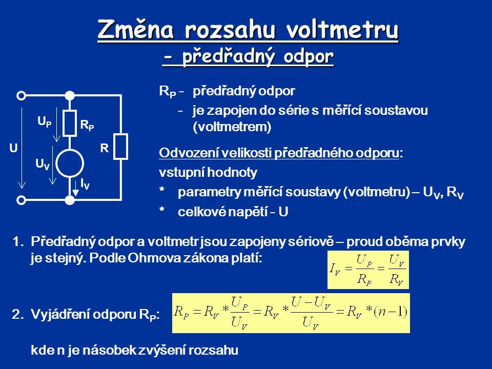 Změna rozsahu voltmetru - předřadný odpor R P -předřadný odpor -je zapojen do série s měřící soustavou (voltmetrem) UPUP U RPRP UVUV R IVIV Odvození v