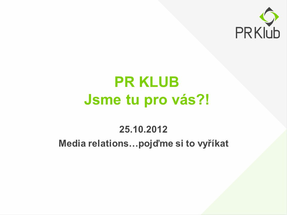 PR KLUB Jsme tu pro vás?! 25.10.2012 Media relations…pojďme si to vyříkat