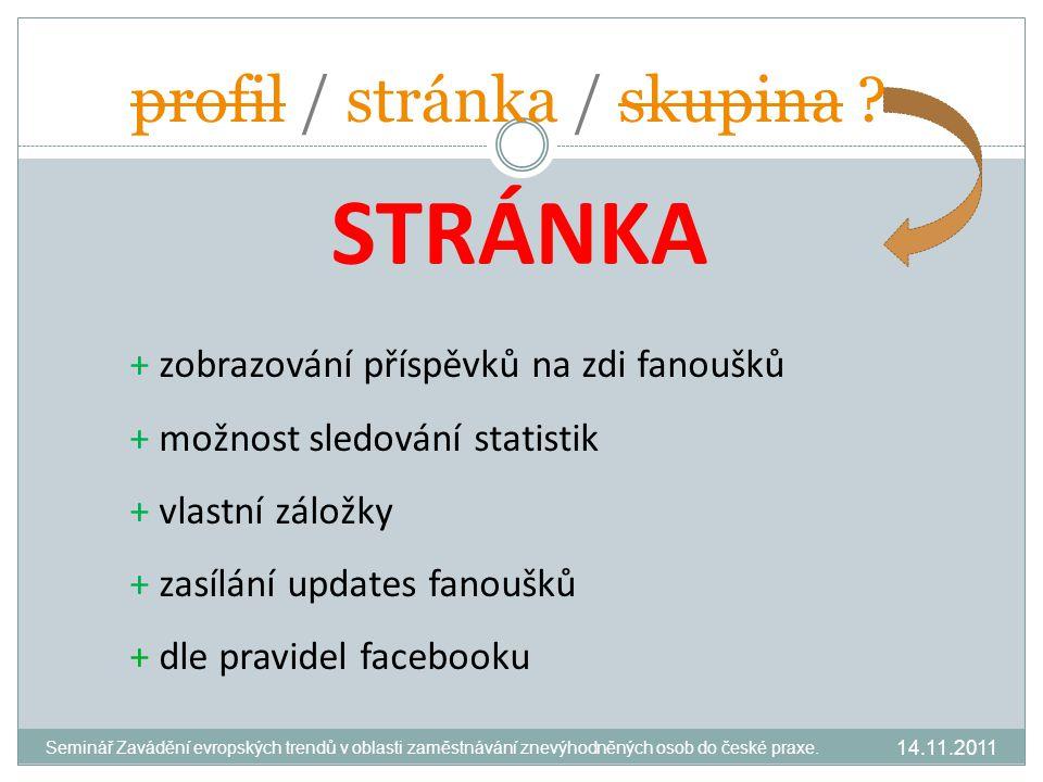STRÁNKA + zobrazování příspěvků na zdi fanoušků + možnost sledování statistik + vlastní záložky + zasílání updates fanoušků + dle pravidel facebooku profil / stránka / skupina .