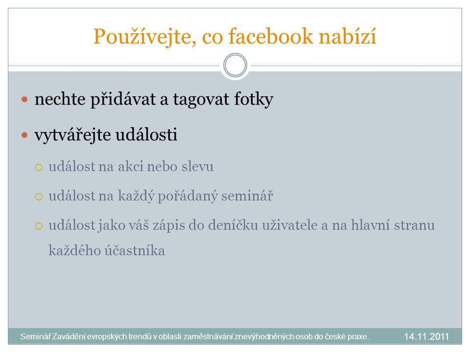 Používejte, co facebook nabízí nechte přidávat a tagovat fotky vytvářejte události  událost na akci nebo slevu  událost na každý pořádaný seminář  událost jako váš zápis do deníčku uživatele a na hlavní stranu každého účastníka 14.11.2011 Seminář Zavádění evropských trendů v oblasti zaměstnávání znevýhodněných osob do české praxe.