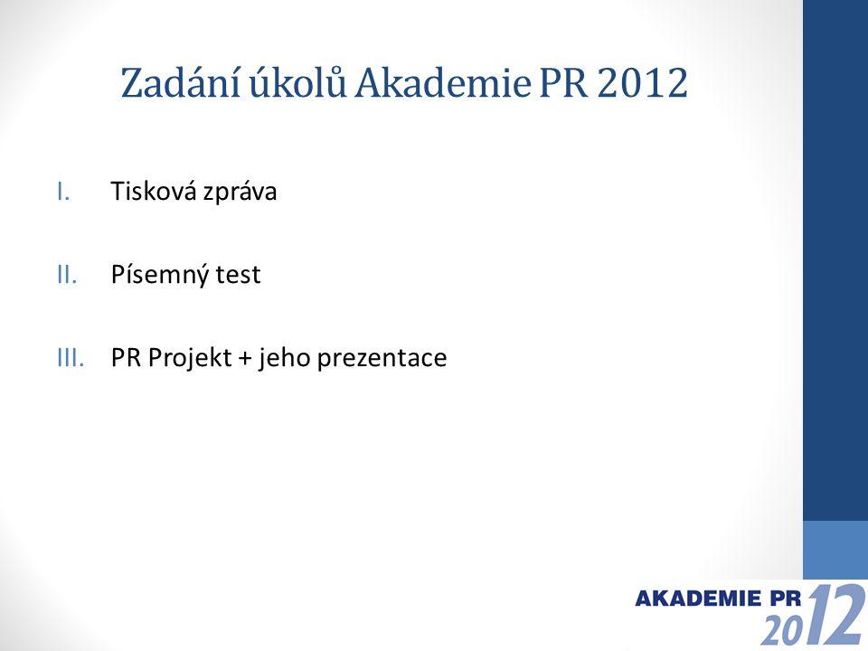 Zadání úkolů Akademie PR 2012 I.Tisková zpráva II.Písemný test III.PR Projekt + jeho prezentace