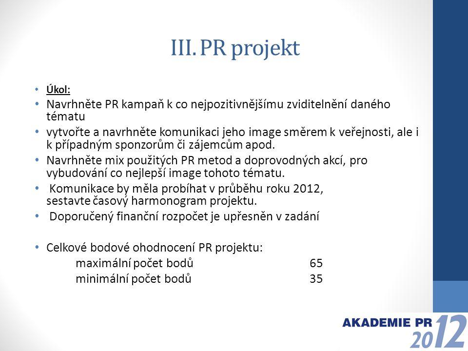III. PR projekt Úkol: Navrhněte PR kampaň k co nejpozitivnějšímu zviditelnění daného tématu vytvořte a navrhněte komunikaci jeho image směrem k veřejn