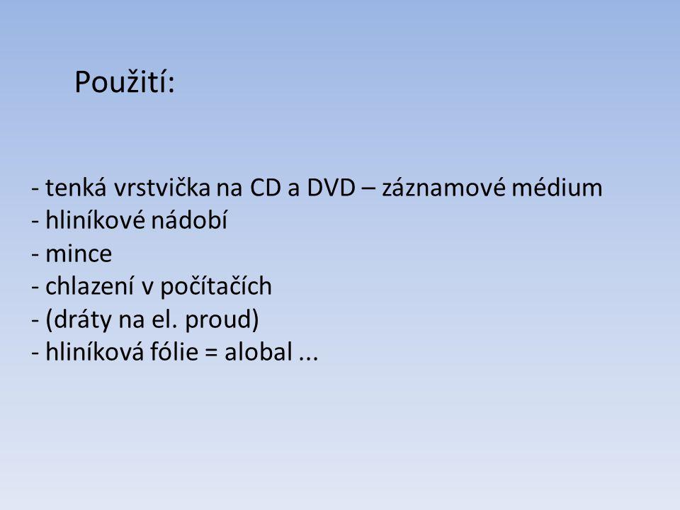 - tenká vrstvička na CD a DVD – záznamové médium - hliníkové nádobí - mince - chlazení v počítačích - (dráty na el. proud) - hliníková fólie = alobal.