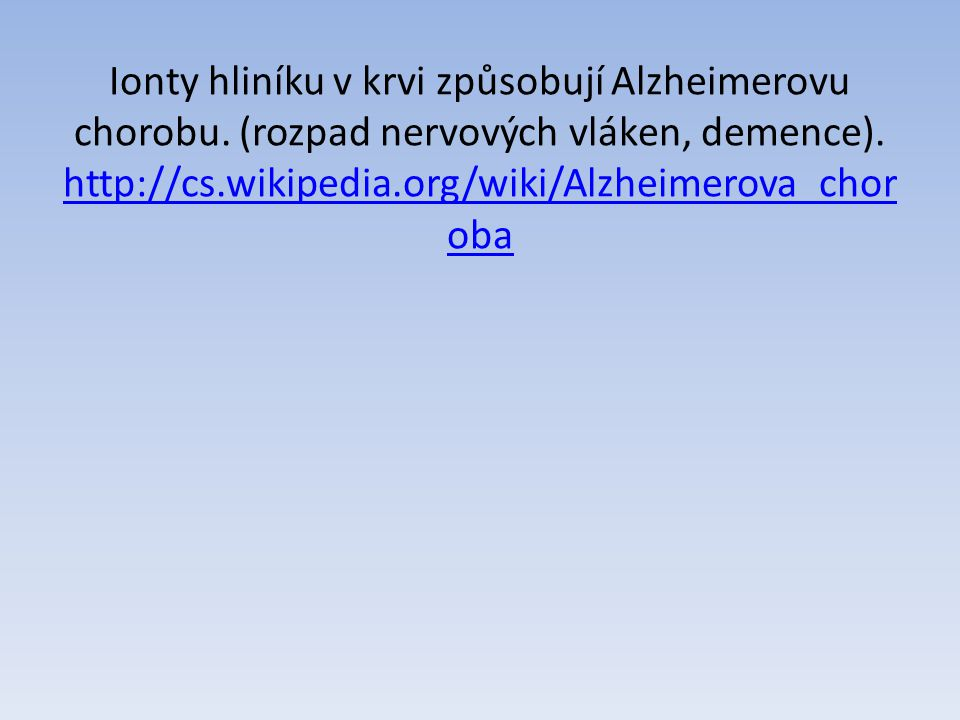 Ionty hliníku v krvi způsobují Alzheimerovu chorobu. (rozpad nervových vláken, demence). http://cs.wikipedia.org/wiki/Alzheimerova_chor oba http://cs.