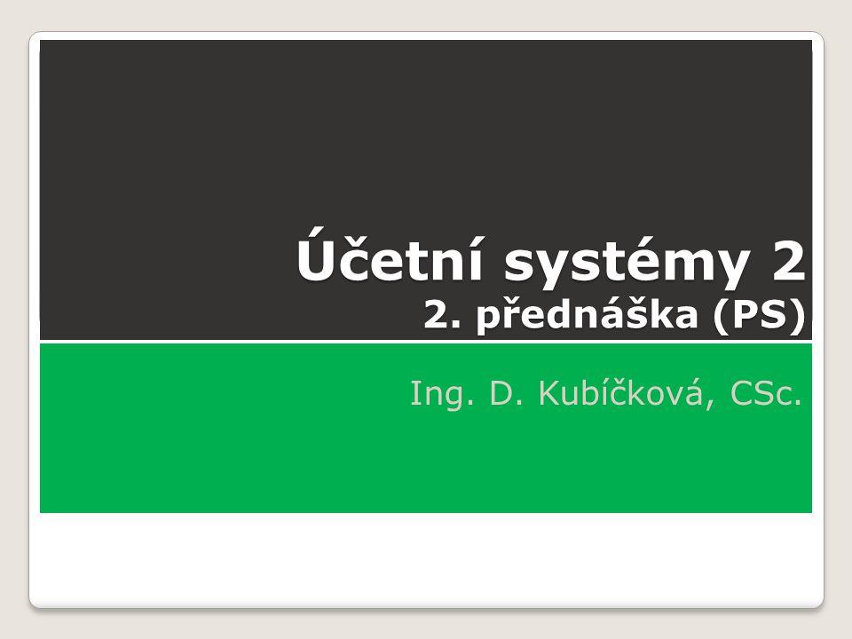 Účetní systémy 2 2. přednáška (PS) Ing. D. Kubíčková, CSc.