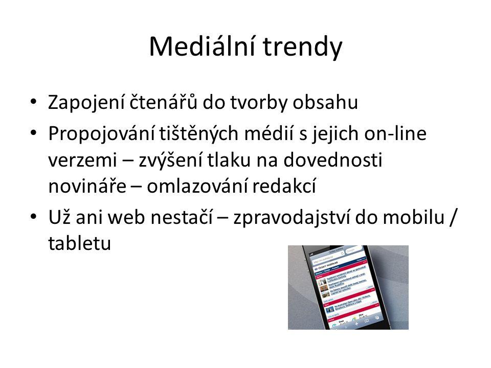 Mediální trendy Zapojení čtenářů do tvorby obsahu Propojování tištěných médií s jejich on-line verzemi – zvýšení tlaku na dovednosti novináře – omlazování redakcí Už ani web nestačí – zpravodajství do mobilu / tabletu