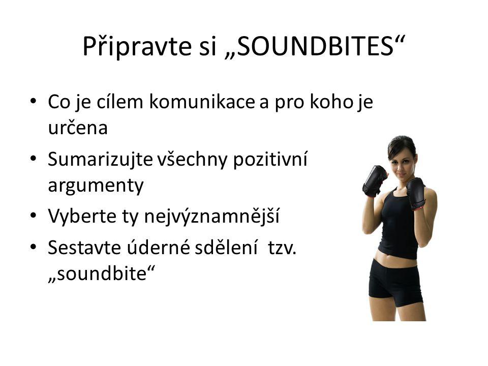 """Připravte si """"SOUNDBITES"""" Co je cílem komunikace a pro koho je určena Sumarizujte všechny pozitivní argumenty Vyberte ty nejvýznamnější Sestavte údern"""