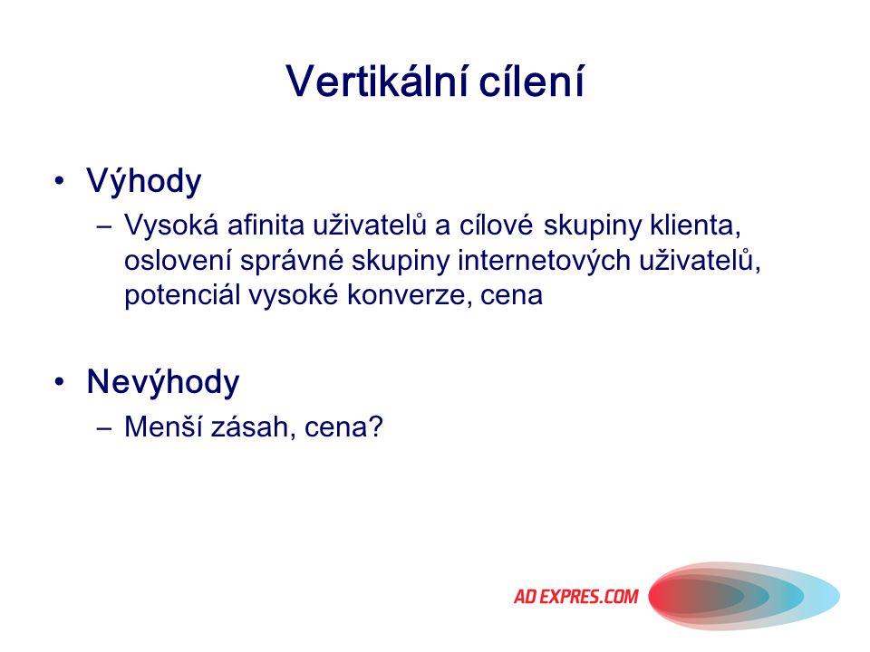 Vertikální cílení Výhody –Vysoká afinita uživatelů a cílové skupiny klienta, oslovení správné skupiny internetových uživatelů, potenciál vysoké konver