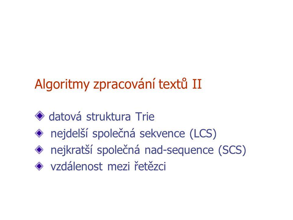 Algoritmy zpracování textů II datová struktura Trie nejdelší společná sekvence (LCS) nejkratší společná nad-sequence (SCS) vzdálenost mezi řetězci