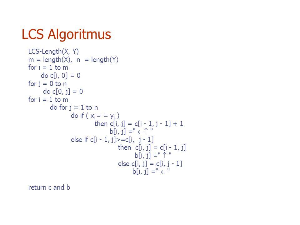 LCS-Length(X, Y) m = length(X), n = length(Y) for i = 1 to m do c[i, 0] = 0 for j = 0 to n do c[0, j] = 0 for i = 1 to m do for j = 1 to n do if ( x i