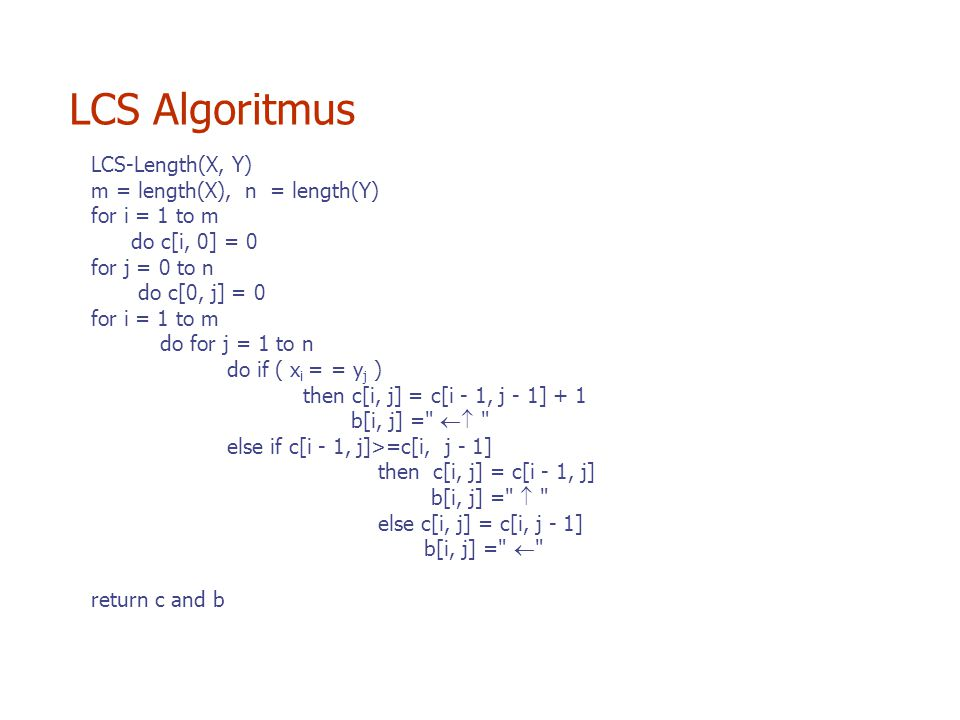 LCS-Length(X, Y) m = length(X), n = length(Y) for i = 1 to m do c[i, 0] = 0 for j = 0 to n do c[0, j] = 0 for i = 1 to m do for j = 1 to n do if ( x i = = y j ) then c[i, j] = c[i - 1, j - 1] + 1 b[i, j] =  else if c[i - 1, j]>=c[i, j - 1] then c[i, j] = c[i - 1, j] b[i, j] =  else c[i, j] = c[i, j - 1] b[i, j] =  return c and b LCS Algoritmus