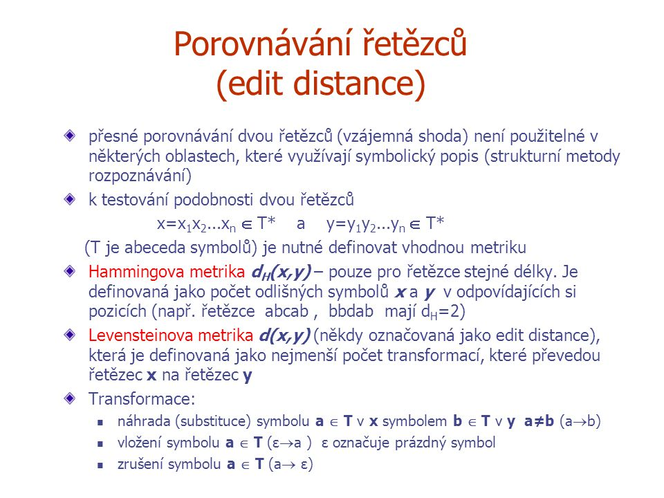 Porovnávání řetězců (edit distance) přesné porovnávání dvou řetězců (vzájemná shoda) není použitelné v některých oblastech, které využívají symbolický popis (strukturní metody rozpoznávání) k testování podobnosti dvou řetězců x=x 1 x 2...x n  T* a y=y 1 y 2...y n  T* (T je abeceda symbolů) je nutné definovat vhodnou metriku Hammingova metrika d H (x,y) – pouze pro řetězce stejné délky.