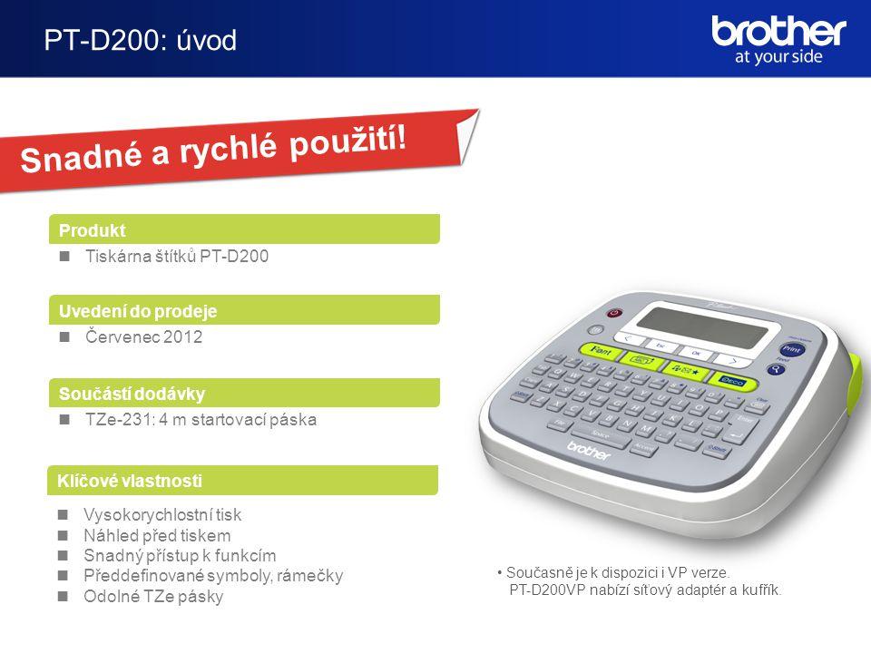 PT-D200: úvod Produkt Tiskárna štítků PT-D200 Uvedení do prodeje Červenec 2012 Součástí dodávky TZe-231: 4 m startovací páska Klíčové vlastnosti Vysokorychlostní tisk Náhled před tiskem Snadný přístup k funkcím Předdefinované symboly, rámečky Odolné TZe pásky Současně je k dispozici i VP verze.