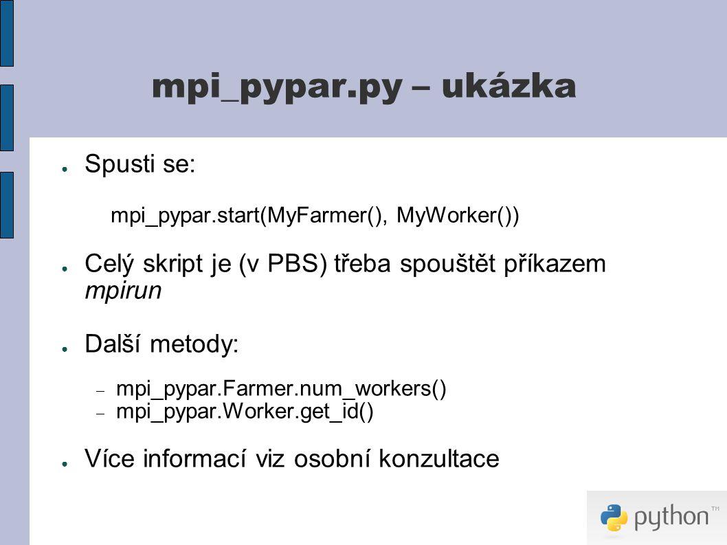 mpi_pypar.py – ukázka ● Spusti se: mpi_pypar.start(MyFarmer(), MyWorker()) ● Celý skript je (v PBS) třeba spouštět příkazem mpirun ● Další metody:  mpi_pypar.Farmer.num_workers()  mpi_pypar.Worker.get_id() ● Více informací viz osobní konzultace