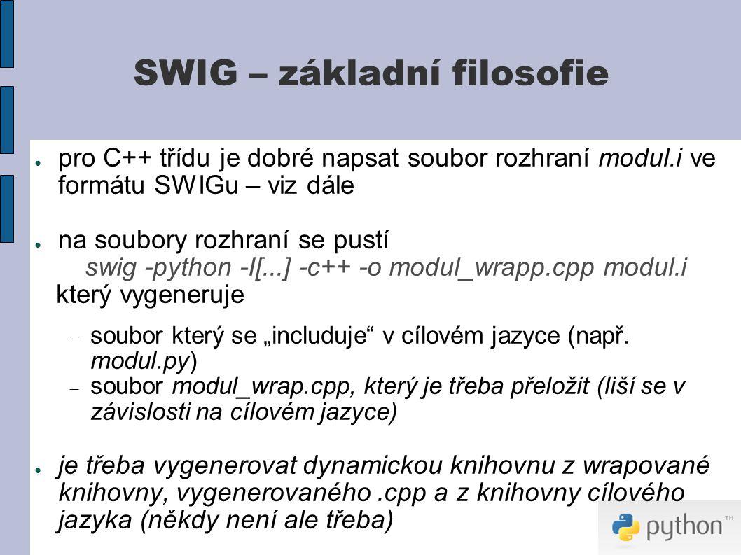 """SWIG – základní filosofie ● pro C++ třídu je dobré napsat soubor rozhraní modul.i ve formátu SWIGu – viz dále ● na soubory rozhraní se pustí swig -python -I[...] -c++ -o modul_wrapp.cpp modul.i který vygeneruje  soubor který se """"includuje v cílovém jazyce (např."""
