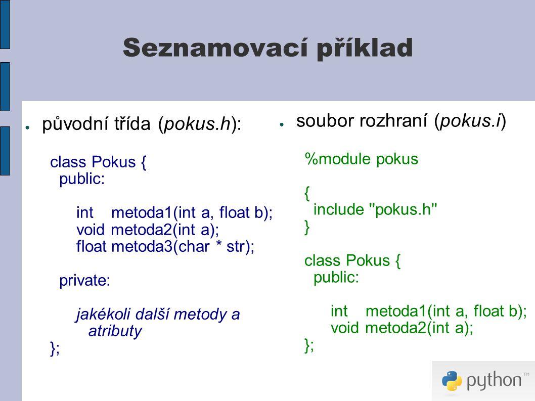 Seznamovací příklad ● původní třída (pokus.h): class Pokus { public: int metoda1(int a, float b); void metoda2(int a); float metoda3(char * str); private: jakékoli další metody a atributy }; ● soubor rozhraní (pokus.i) %module pokus { include pokus.h } class Pokus { public: int metoda1(int a, float b); void metoda2(int a); };