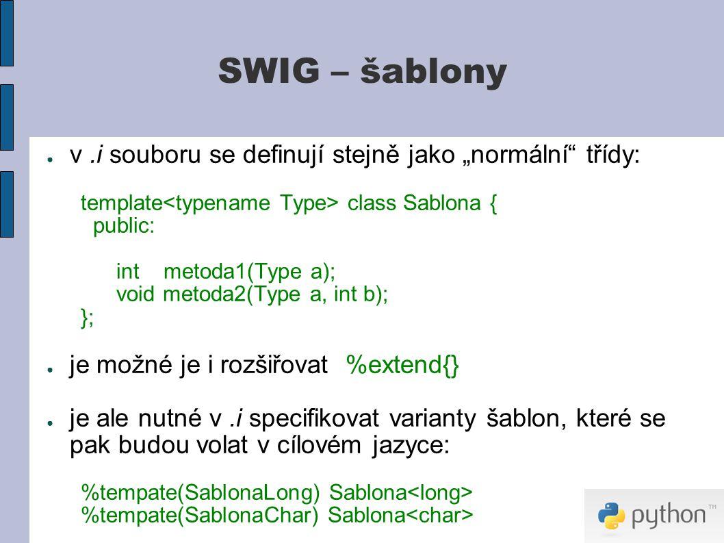 """SWIG – šablony ● v.i souboru se definují stejně jako """"normální třídy: template class Sablona { public: int metoda1(Type a); void metoda2(Type a, int b); }; ● je možné je i rozšiřovat %extend{} ● je ale nutné v.i specifikovat varianty šablon, které se pak budou volat v cílovém jazyce: %tempate(SablonaLong) Sablona %tempate(SablonaChar) Sablona"""
