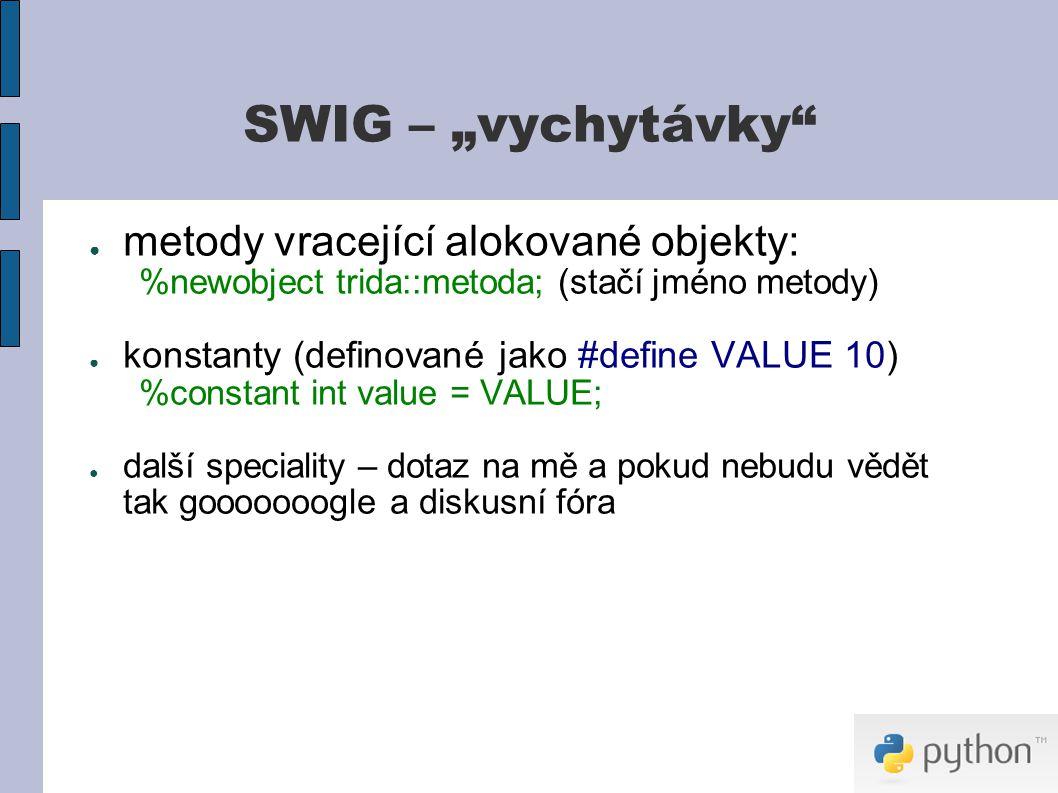"""SWIG – """"vychytávky ● metody vracející alokované objekty: %newobject trida::metoda; (stačí jméno metody) ● konstanty (definované jako #define VALUE 10) %constant int value = VALUE; ● další speciality – dotaz na mě a pokud nebudu vědět tak gooooooogle a diskusní fóra"""
