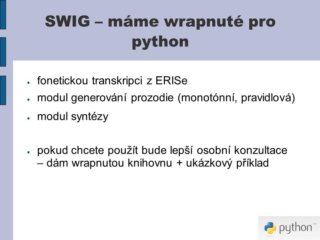 SWIG – máme wrapnuté pro python ● fonetickou transkripci z ERISe ● modul generování prozodie (monotónní, pravidlová) ● modul syntézy ● pokud chcete použít bude lepší osobní konzultace – dám wrapnutou knihovnu + ukázkový příklad