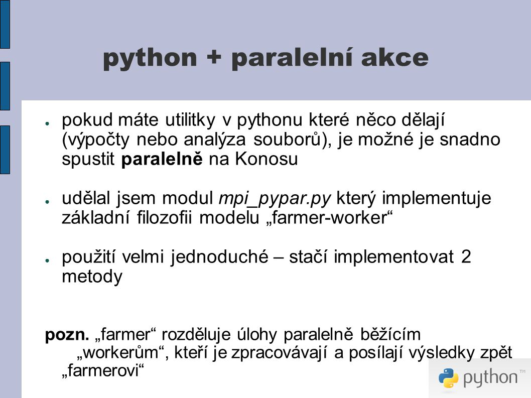 """python + paralelní akce ● pokud máte utilitky v pythonu které něco dělají (výpočty nebo analýza souborů), je možné je snadno spustit paralelně na Konosu ● udělal jsem modul mpi_pypar.py který implementuje základní filozofii modelu """"farmer-worker ● použití velmi jednoduché – stačí implementovat 2 metody pozn."""