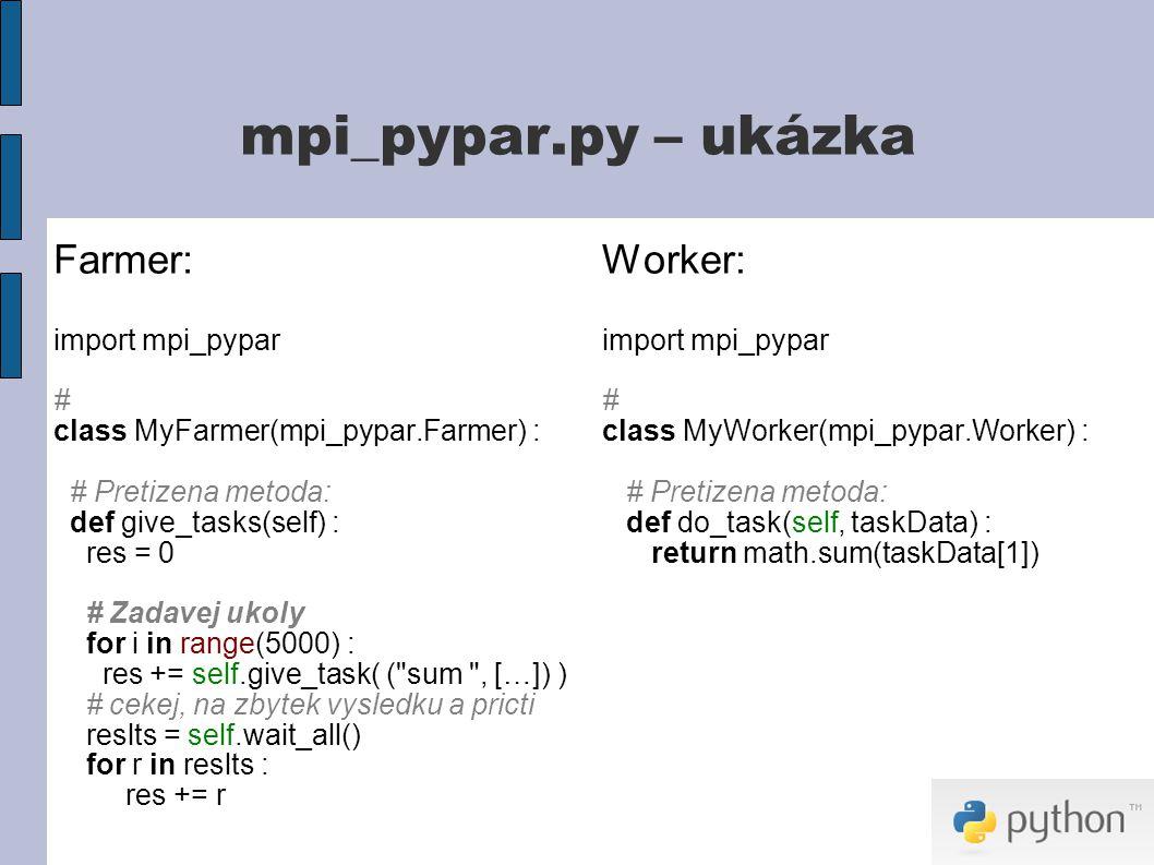 mpi_pypar.py – ukázka Farmer: import mpi_pypar # class MyFarmer(mpi_pypar.Farmer) : # Pretizena metoda: def give_tasks(self) : res = 0 # Zadavej ukoly