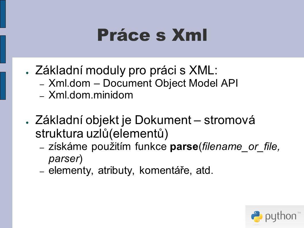 Práce s Xml ● Základní moduly pro práci s XML: – Xml.dom – Document Object Model API – Xml.dom.minidom ● Základní objekt je Dokument – stromová struktura uzlů(elementů) – získáme použitím funkce parse(filename_or_file, parser) – elementy, atributy, komentáře, atd.