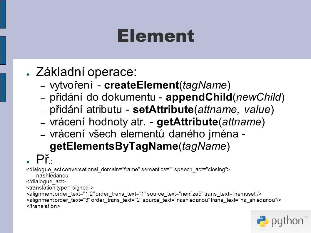 Element ● Základní operace: – vytvoření - createElement(tagName) – přidání do dokumentu - appendChild(newChild) – přidání atributu - setAttribute(attname, value) – vrácení hodnoty atr.