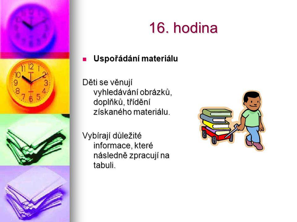 16. hodina Uspořádání materiálu Uspořádání materiálu Děti se věnují vyhledávání obrázků, doplňků, třídění získaného materiálu. Vybírají důležité infor