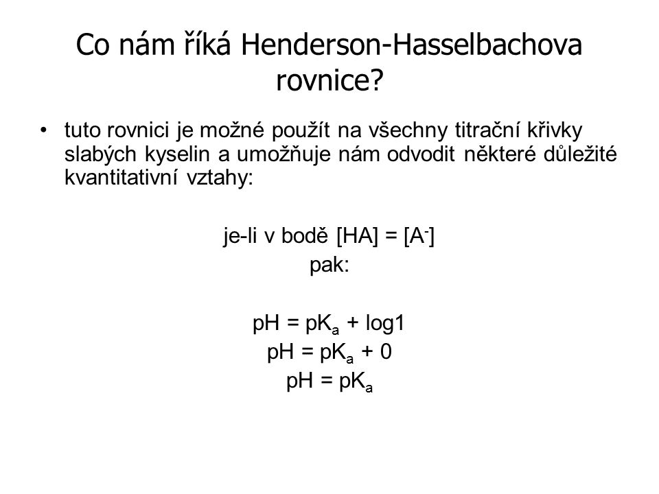Co nám říká Henderson-Hasselbachova rovnice? tuto rovnici je možné použít na všechny titrační křivky slabých kyselin a umožňuje nám odvodit některé dů
