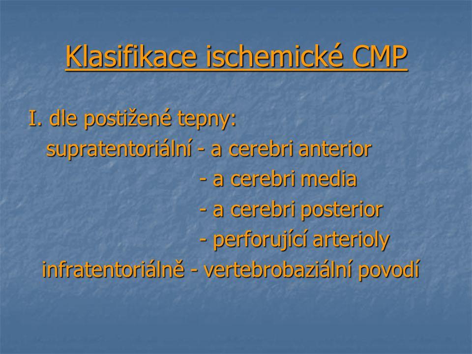 Klasifikace ischemické CMP I. dle postižené tepny: supratentoriální - a cerebri anterior - a cerebri media - a cerebri media - a cerebri posterior - a