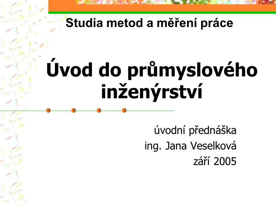 Úvod do průmyslového inženýrství úvodní přednáška ing. Jana Veselková září 2005 Studia metod a měření práce