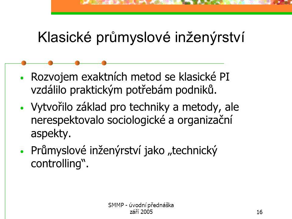 SMMP - úvodní přednáška září 200516 Klasické průmyslové inženýrství Rozvojem exaktních metod se klasické PI vzdálilo praktickým potřebám podniků. Vytv