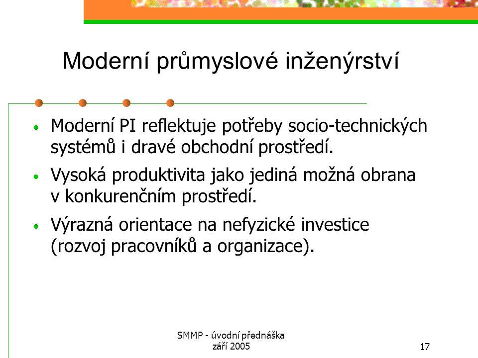 SMMP - úvodní přednáška září 200517 Moderní průmyslové inženýrství Moderní PI reflektuje potřeby socio-technických systémů i dravé obchodní prostředí.